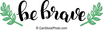 Be brave. Brush lettering illustration.