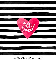 black and white striped background with watercolor heart. Hand drawn lettering - you are loved inscription. design for holiday greeting card and invitation of the wedding, Happy Valentine s day