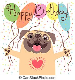 Cute happy birthday card with funny puppy. Loving pug and balloons.
