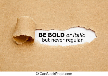 Inspirational quote Be Bold Or Italic But Never Regular appearing behind torn paper. Concept about the importance of being different and standing out from the crowd.