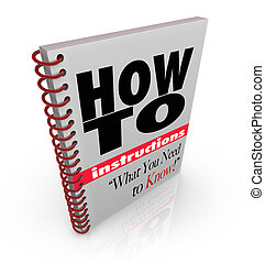 A spiral bound book with the words How To Instructions What You Need to Know, a manual offering guidance and tips on accomplishing a chore, task or self-improvement goal