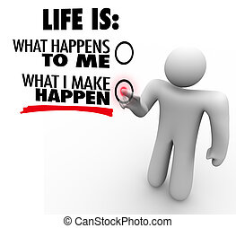 A man decides that life is what he makes happen, choosing to take charge and initiative to be successful and accomplish great things instead of being passive and reactive