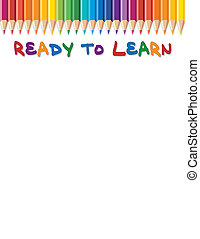 Ready to Learn background with colored pencils. Copy space for posters, announcements, stationery, daycare, preschool, education, scrapbook projects. Isolated on white. EPS8 compatible.